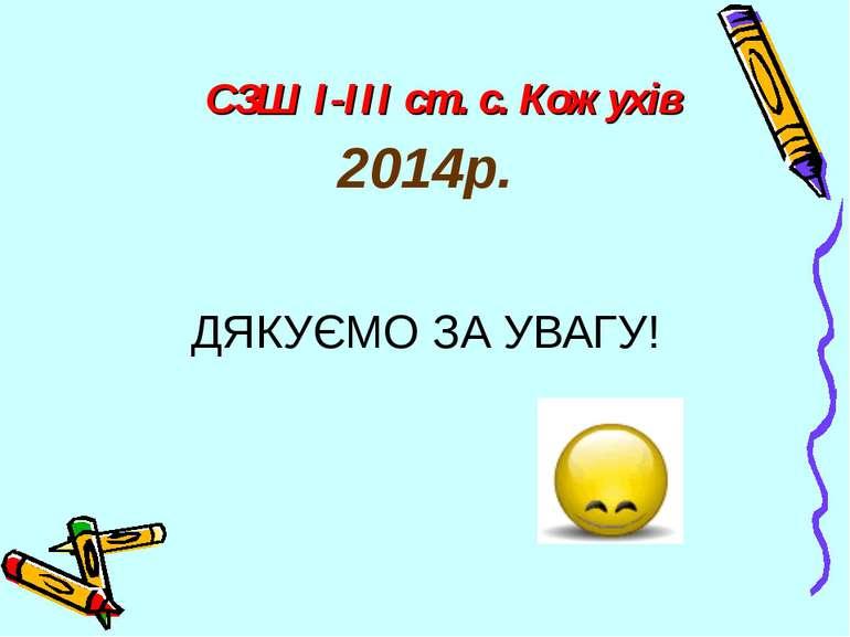 СЗШ І-ІІІ ст. с. Кожухів 2014р. ДЯКУЄМО ЗА УВАГУ!