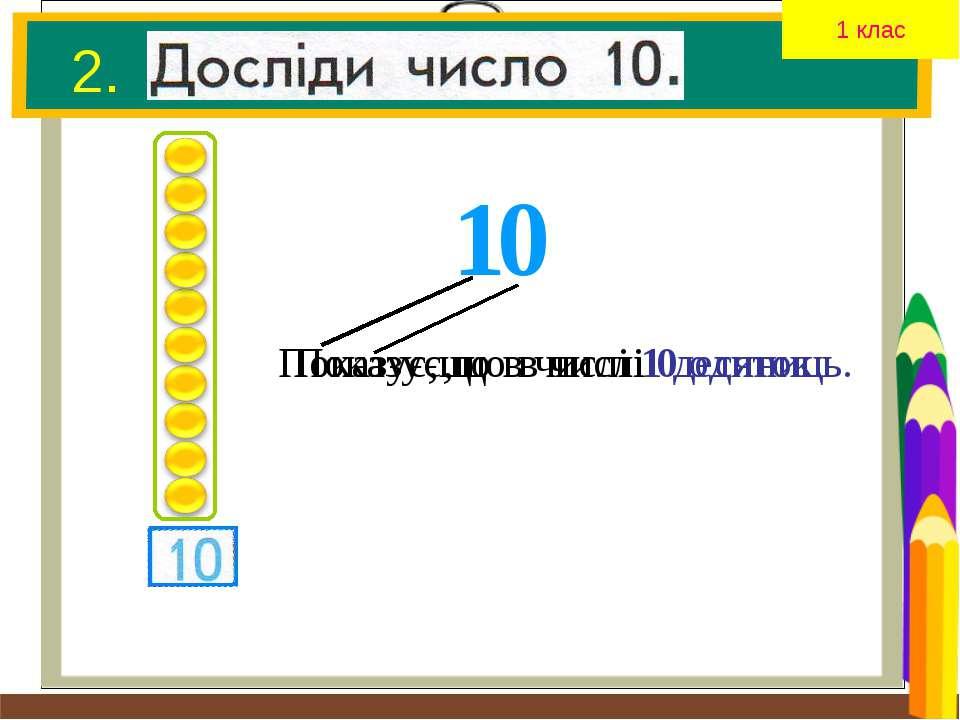 2. 1 0 Показує,що в числі 1 десяток. Показує,що в числі 0 одиниць. 1 клас