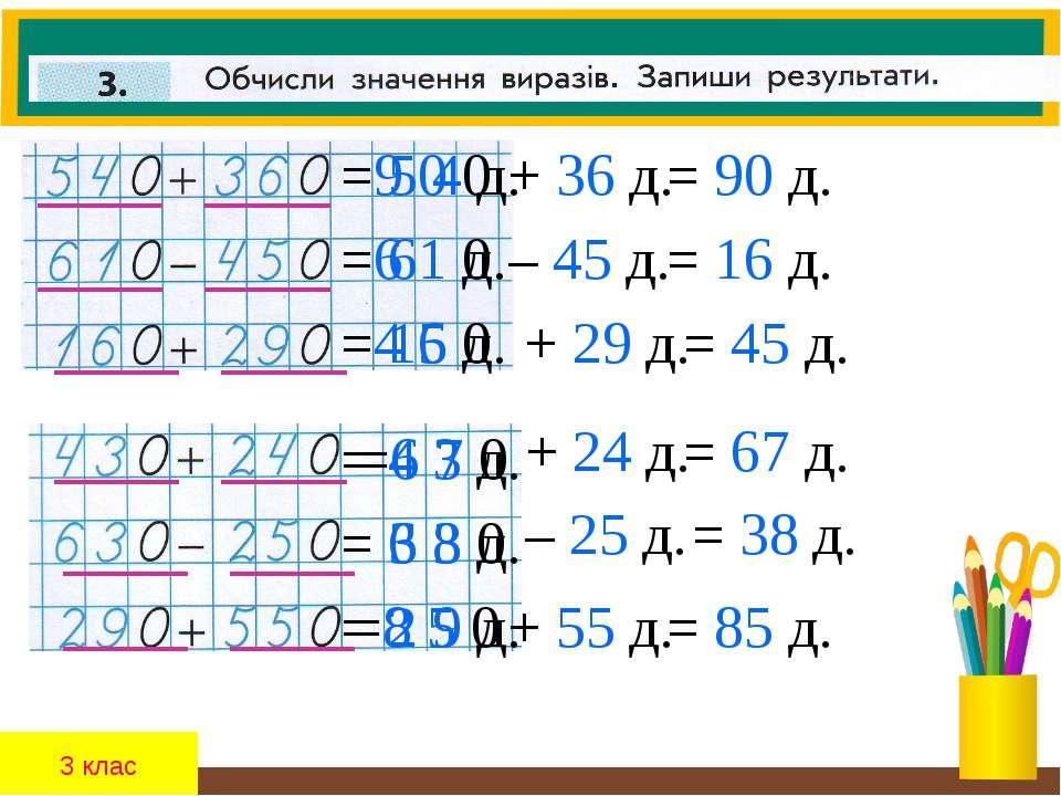 3 клас =9 0 0 = 5 4 д. + 36 д. = 90 д. =6 1 0 = 61 д. – 45 д. = 16 д. =4 5 0 ...