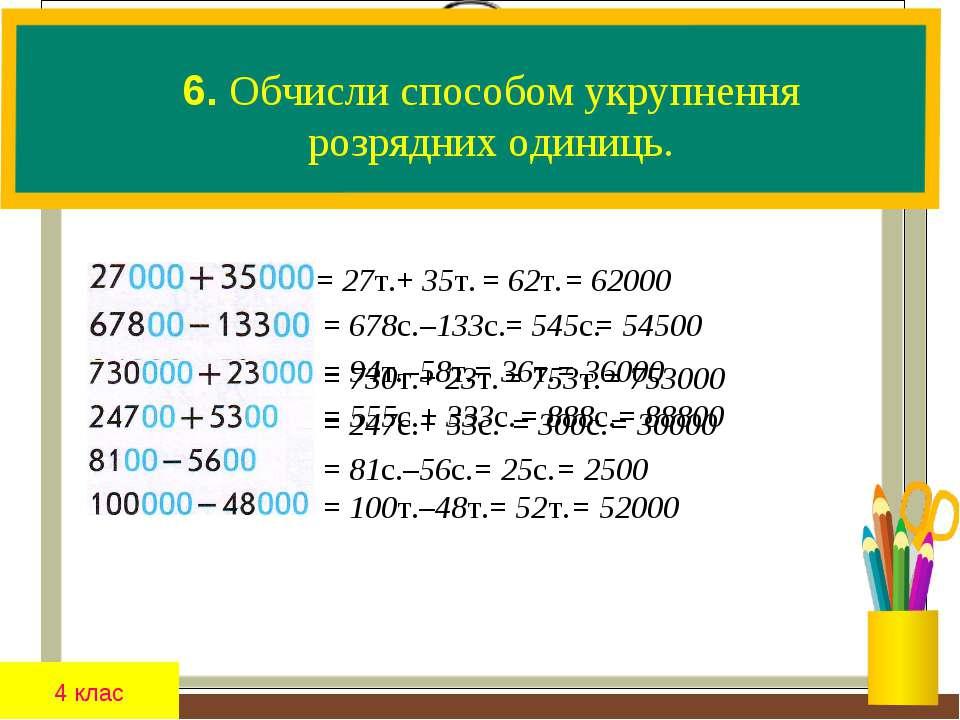 4 клас 6. Обчисли способом укрупнення розрядних одиниць. = 27т.+ 35т. = 555с....