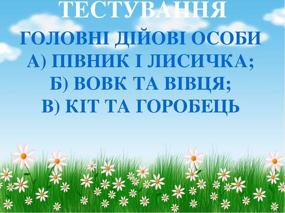 ТЕСТУВАННЯ ГОЛОВНІ ДІЙОВІ ОСОБИ А) ПІВНИК І ЛИСИЧКА; Б) ВОВК ТА ВІВЦЯ; В) КІТ...