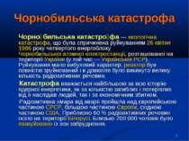 * Чорнобильська катастрофа Чорно бильська катастро фа — екологічна катастрофа...