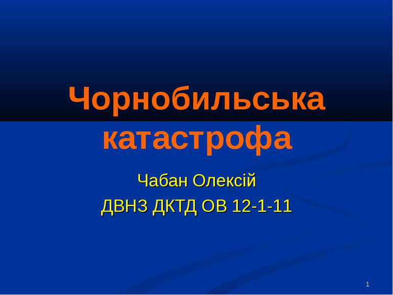 * Чорнобильська катастрофа Чабан Олексій ДВНЗ ДКТД ОВ 12-1-11