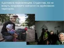 4.допомога переселенцям, Студентам, які не можуть продовжити навчання на зруй...
