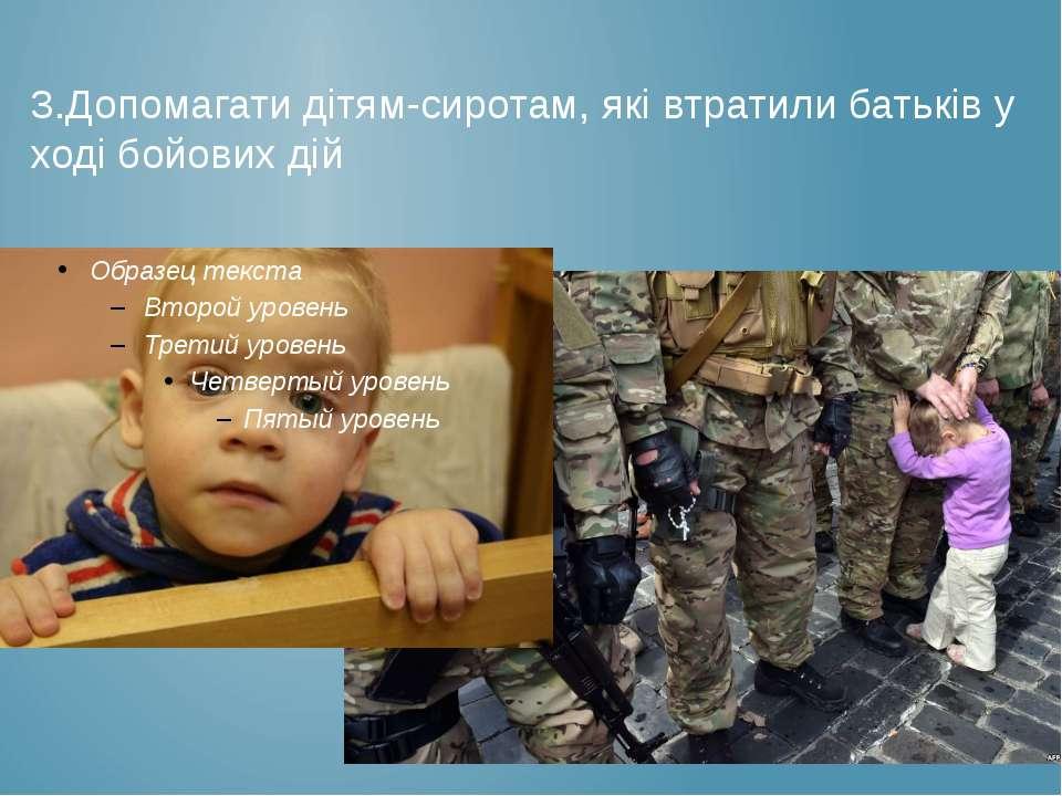 3.Допомагати дітям-сиротам, які втратили батьків у ході бойових дій
