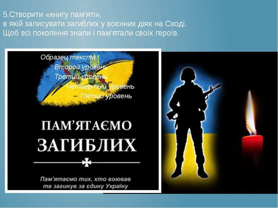 5.Створити «книгу пам'яті», в якій записувати загиблих у воєнних діях на Сход...