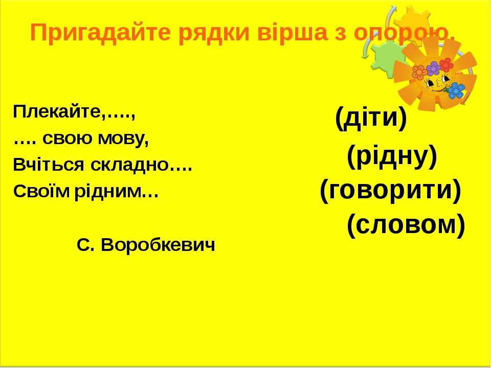 Пригадайте рядки вірша з опорою. Плекайте,…., …. свою мову, Вчіться складно…....
