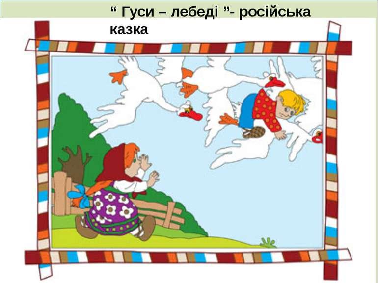 """. """" Гуси – лебеді """"- російська казка"""