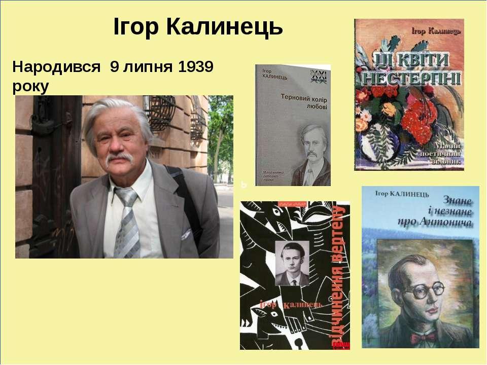 ь Ігор Калинець Народився 9 липня 1939 року