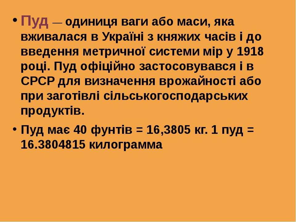 Пуд — одиниця ваги або маси, яка вживалася в Україні з княжих часів і до введ...