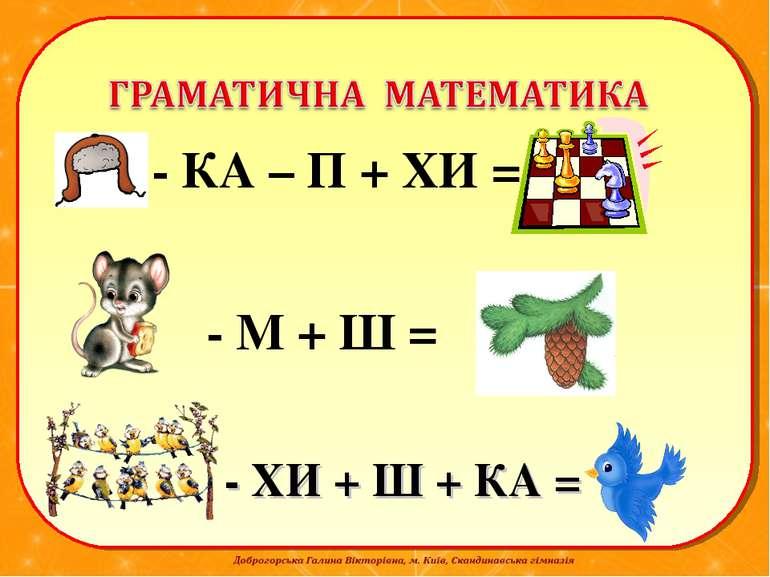 - КА – П + ХИ = - ХИ + Ш + КА = - М + Ш =