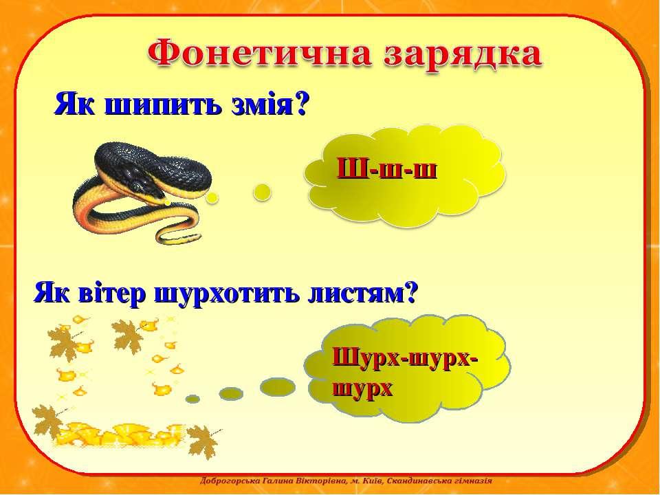 Як шипить змія? Ш-ш-ш Як вітер шурхотить листям? Шурх-шурх-шурх