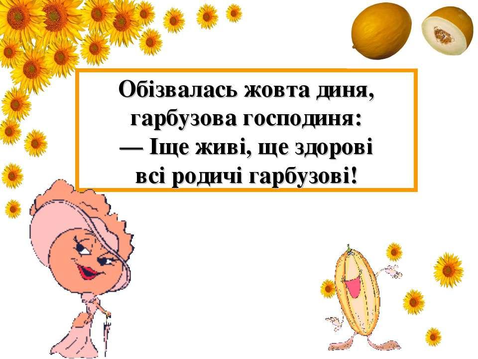 Обізвалась жовта диня, гарбузова господиня: — Іще живі, ще здорові всі родичі...