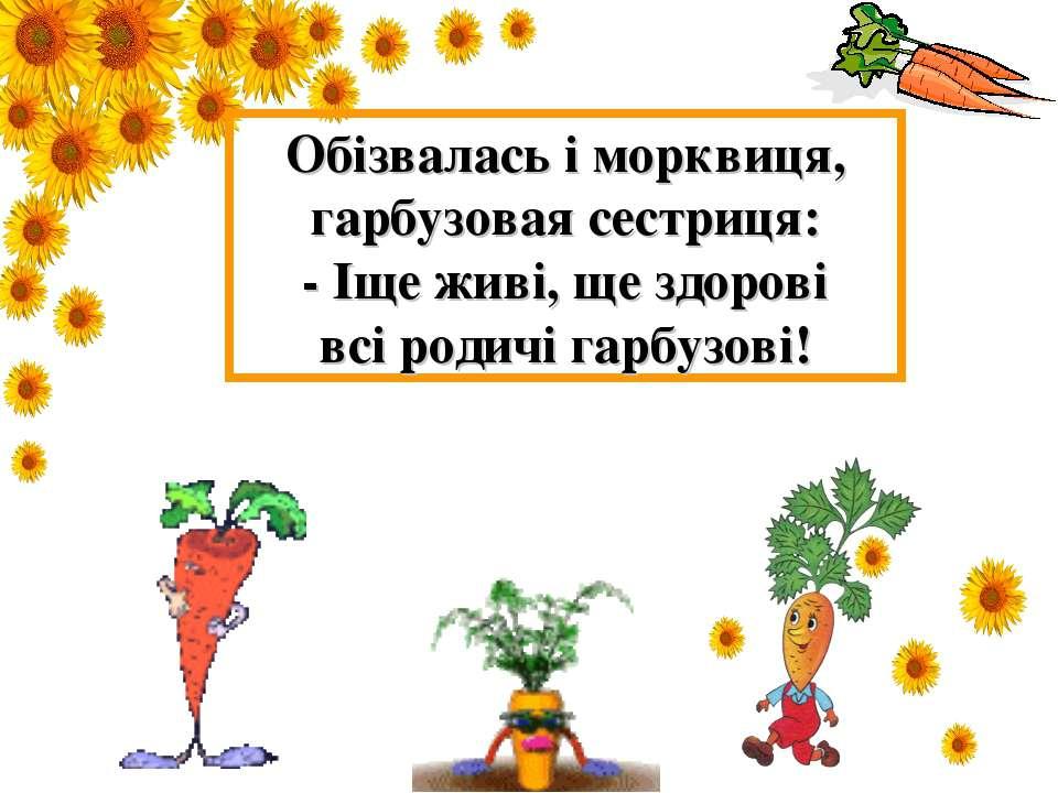 Обізвалась і морквиця, гарбузовая сестриця: - Іще живі, ще здорові всі родичі...
