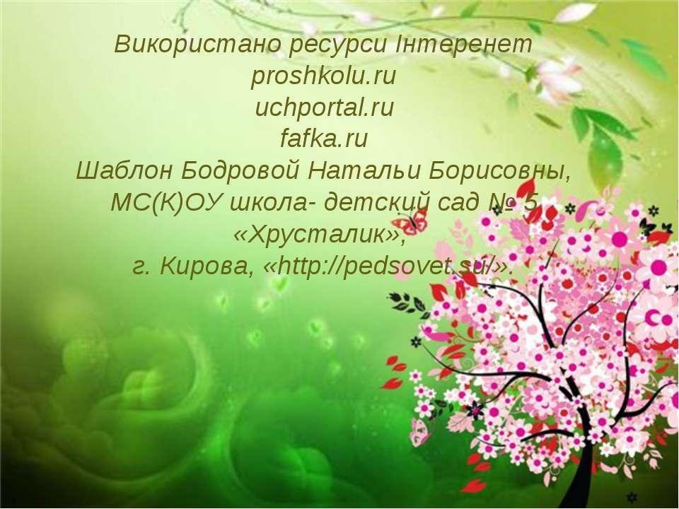 Використано ресурси Інтеренет proshkolu.ru uchportal.ru fafka.ru Шаблон Бодро...