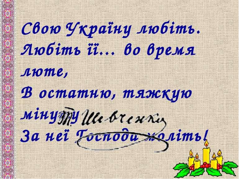 Свою Україну любіть. Любіть її… во время люте, В остатню, тяжкую мінуту За не...