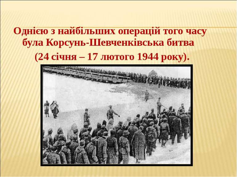 Однією з найбільших операцій того часу була Корсунь-Шевченківська битва (24...