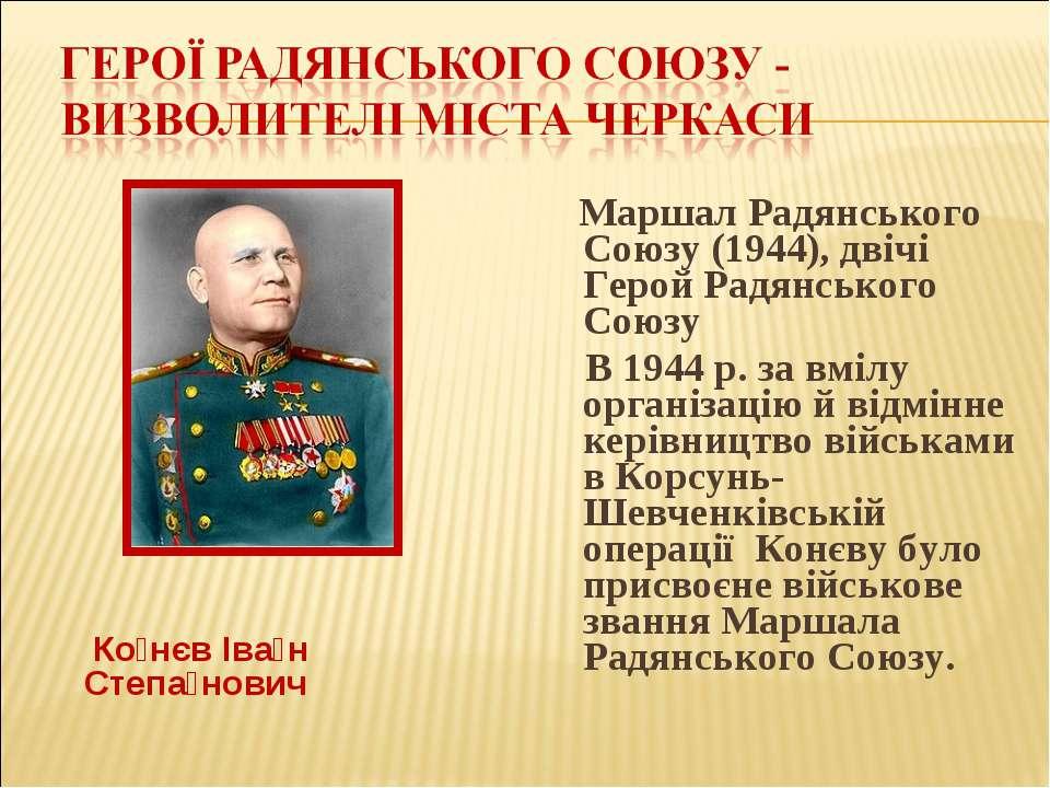 Ко нєв Іва н Степа нович Маршал Радянського Союзу (1944), двічі Герой Радянсь...