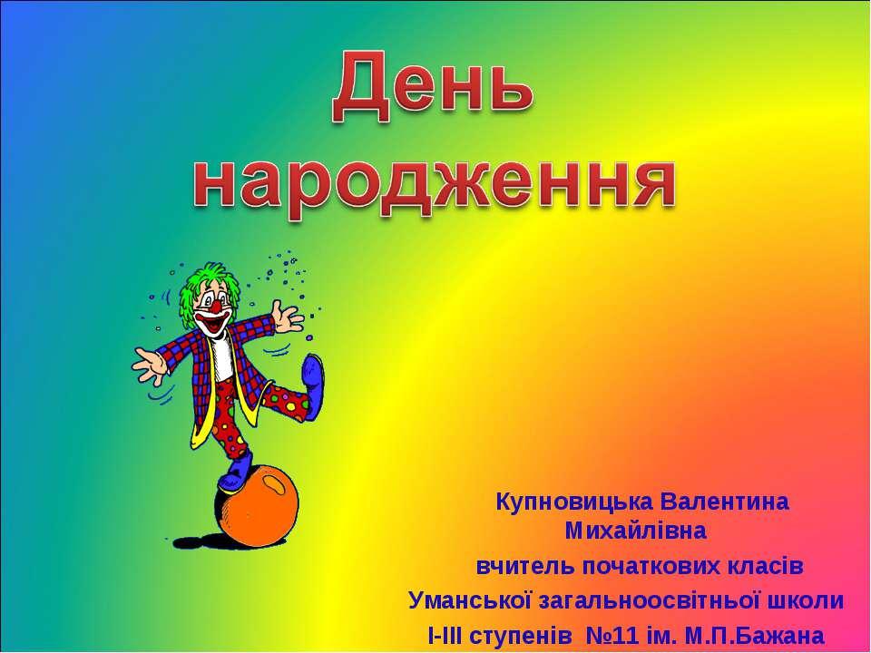 Купновицька Валентина Михайлівна вчитель початкових класів Уманської загально...