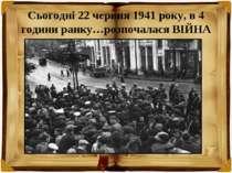 Сьогодні 22 червня 1941 року, в 4 години ранку…розпочалася ВІЙНА
