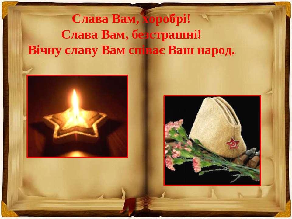 Слава Вам, хоробрі! Слава Вам, безстрашні! Вічну славу Вам співає Ваш народ.