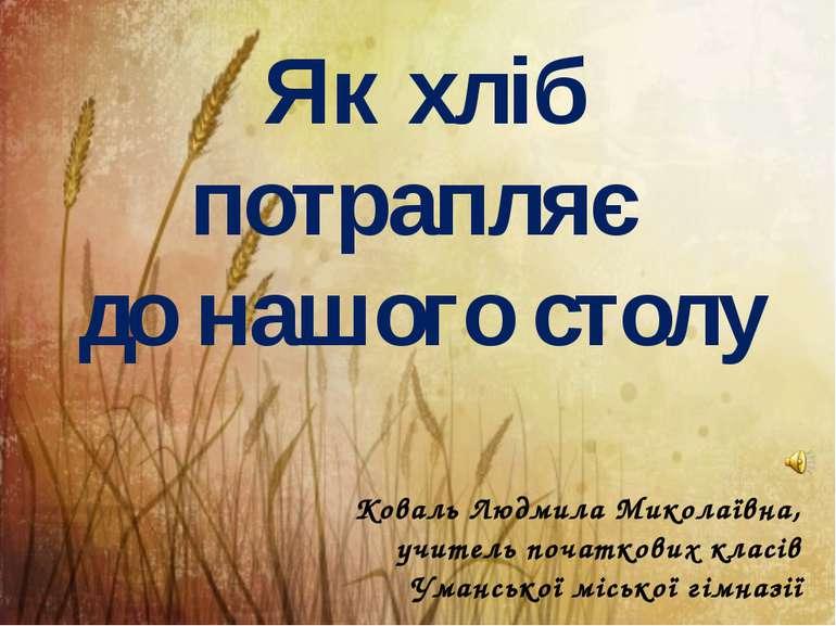 Як хліб потрапляє до нашого столу Коваль Людмила Миколаївна, учитель початков...
