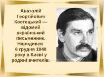 Анатолій Георгійович Костецький — відомий український письменник. Народився 6...