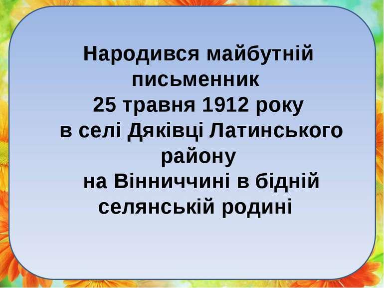 Народився майбутній письменник 25 травня 1912 року в селі Дяківці Латинського...