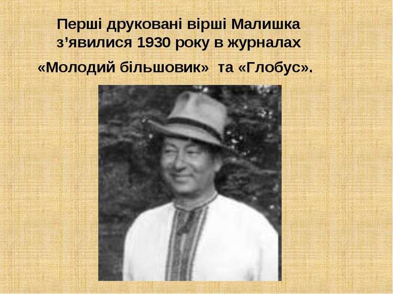 Перші друковані вірші Малишка з'явилися 1930 року в журналах «Молодий більшов...