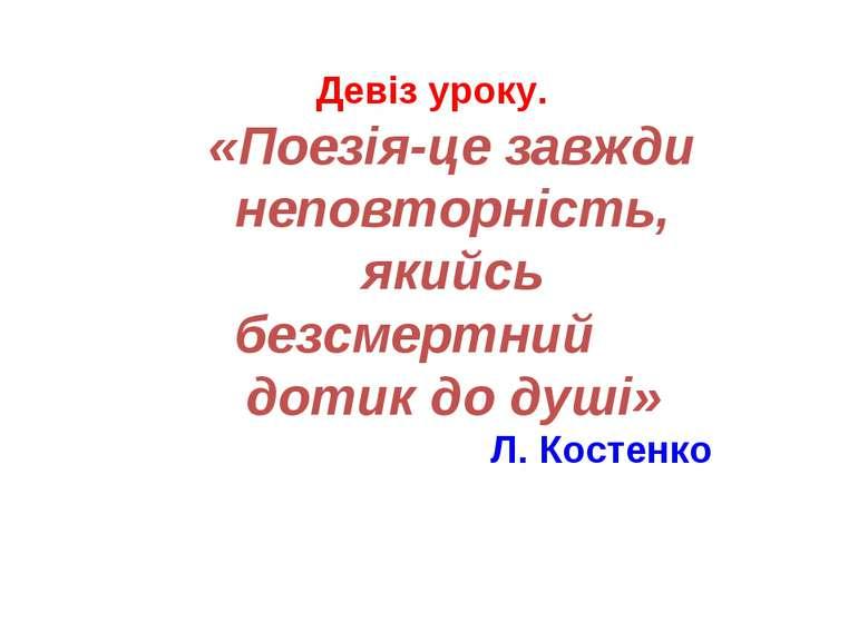 Девіз уроку. «Поезія-це завжди неповторність, якийсь безсмертний дотик до душ...