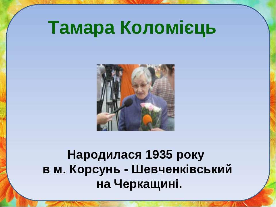 Тамара Коломієць Народилася 1935 року в м. Корсунь - Шевченківський на Черкащ...