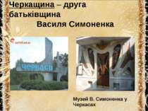 Черкащина – друга батьківщина Василя Симоненка Музей В. Симоненка у Черкасах