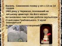 Василь Симоненко помер у ніч з 13 на 14 грудня 1963 року у Черкасах, поховани...