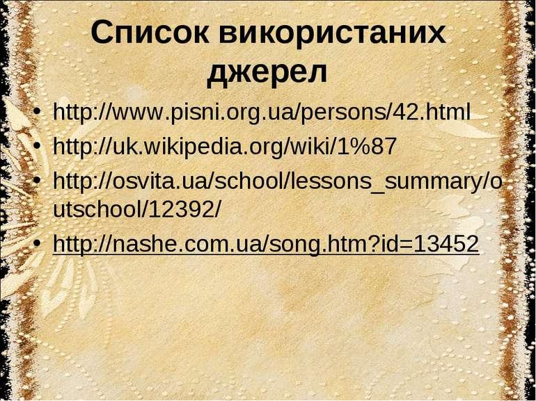 Список використаних джерел http://www.pisni.org.ua/persons/42.html http://uk....