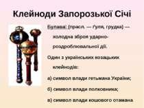Клейноди Запорозької Січі Булава (прасл. — ґуля, грудка) — холодна зброя удар...
