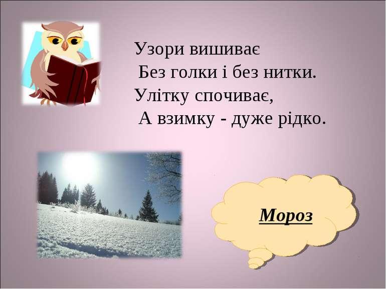 Мороз Узори вишиває Без голки і без нитки. Улітку спочиває, А взимку - дуже р...
