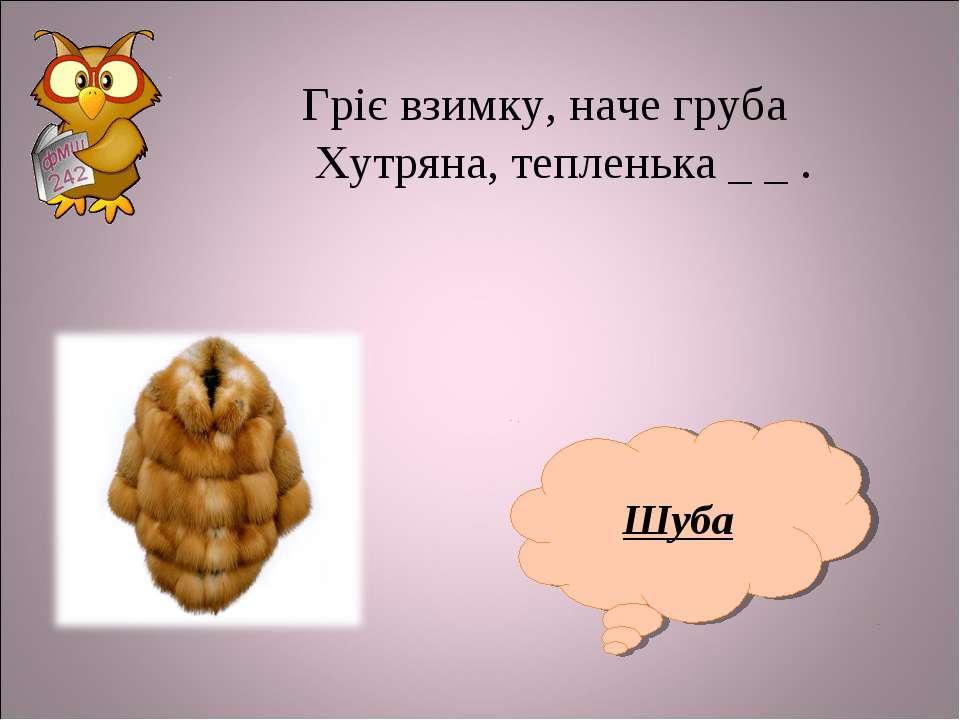 Шуба Гріє взимку, наче груба Хутряна, тепленька _ _ .