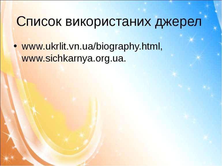 Список використаних джерел www.ukrlit.vn.ua/biography.html, www.sichkarnya.or...