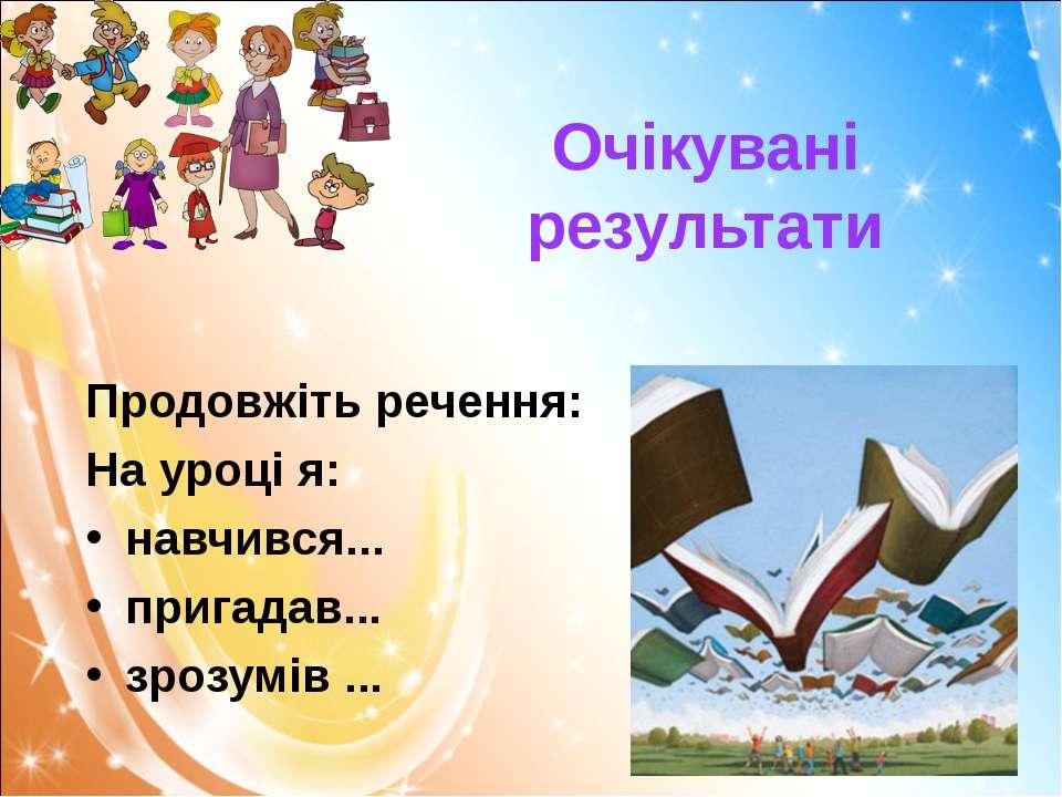 Очікувані результати Продовжіть речення: На уроці я: навчився... пригадав... ...