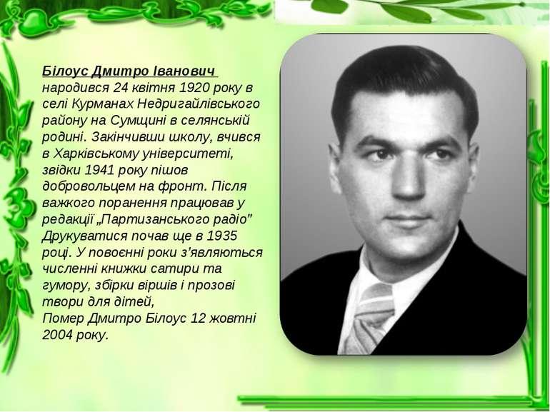 Білоус Дмитро Іванович народився 24 квітня 1920 року в селі Курманах Недригай...