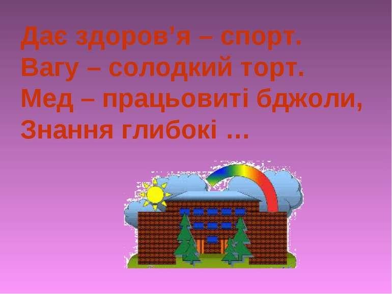 Дає здоров'я – спорт. Вагу – солодкий торт. Мед – працьовиті бджоли, Знання г...