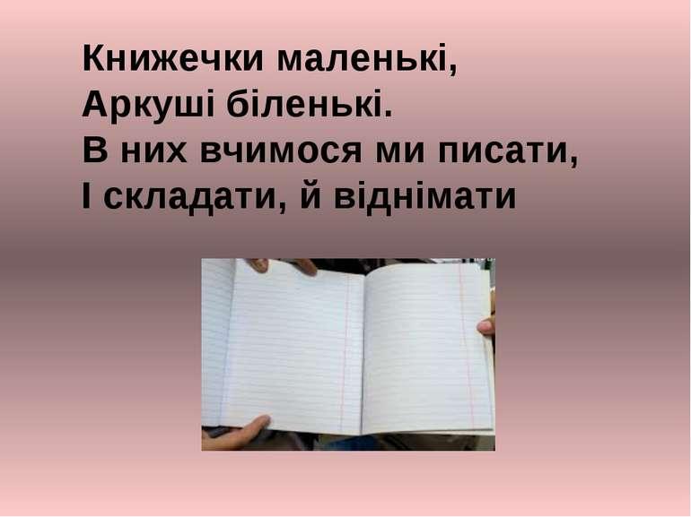 Книжечки маленькі, Аркуші біленькі. В них вчимося ми писати, І складати, й ві...