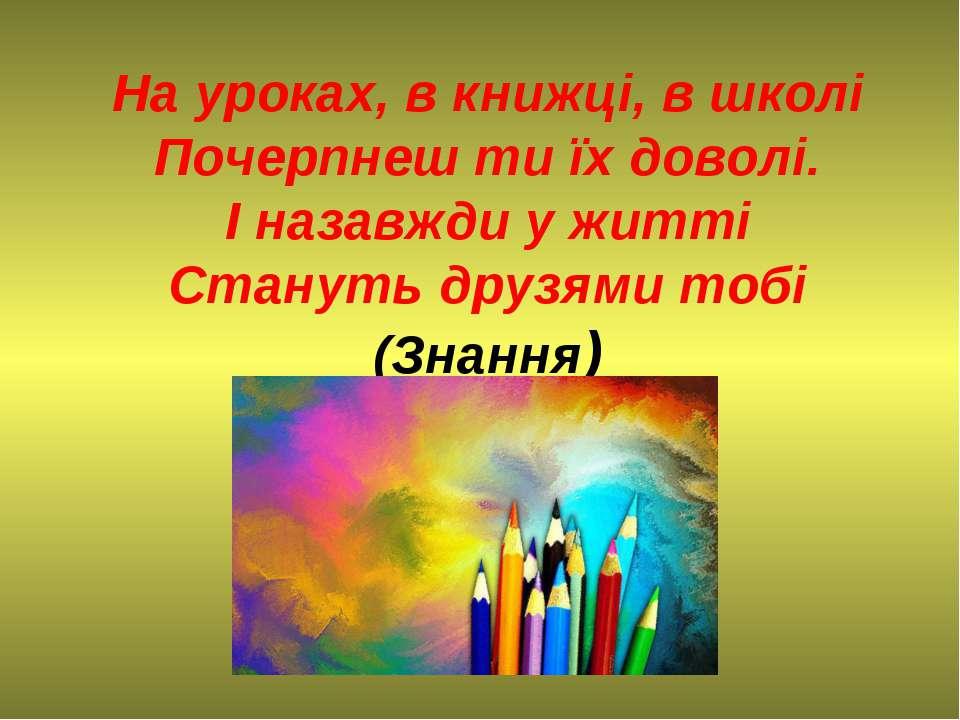 На уроках, в книжці, в школі Почерпнеш ти їх доволі. І назавжди у житті Стану...