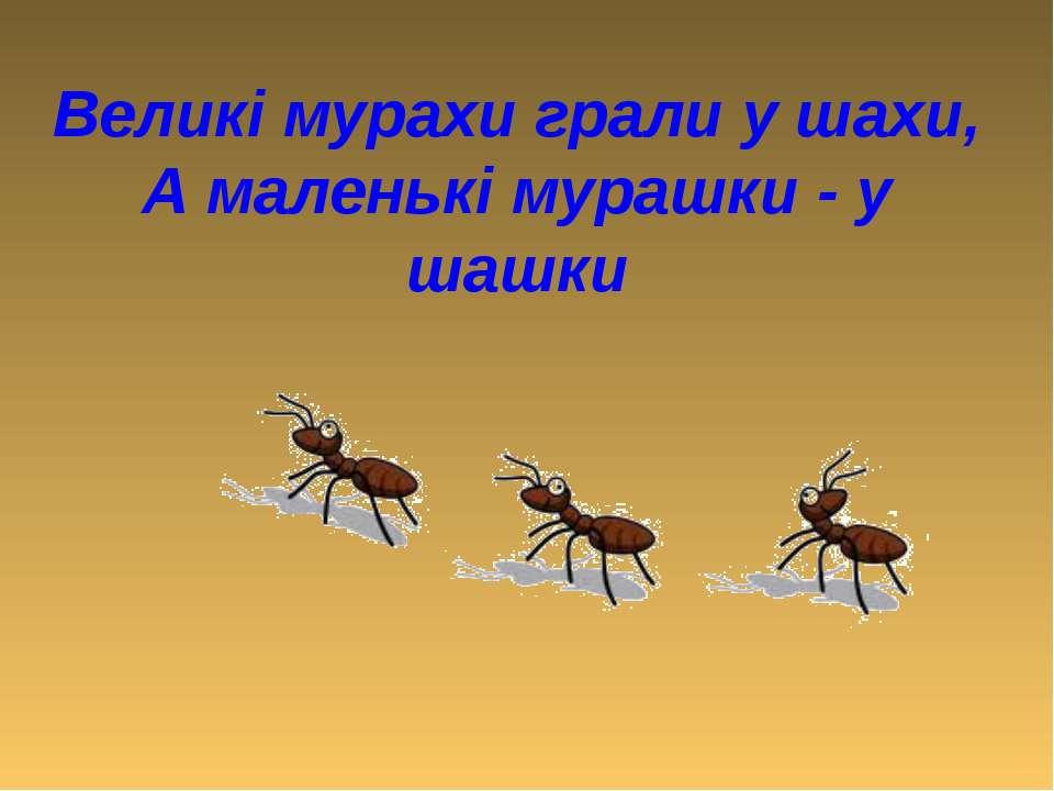 Великі мурахи грали у шахи, А маленькі мурашки - у шашки