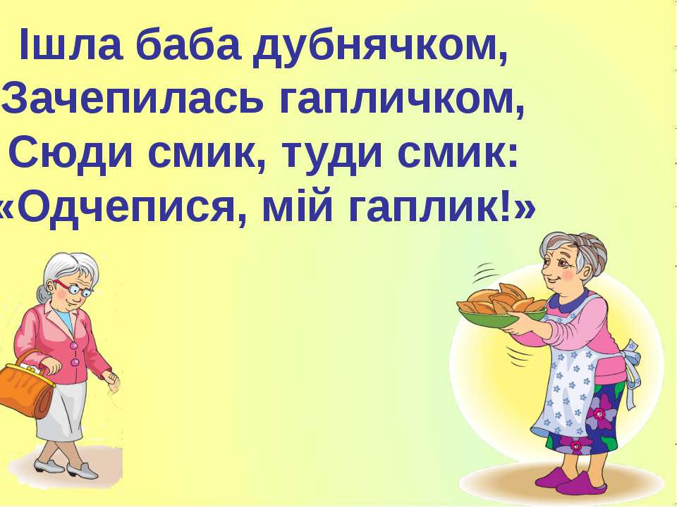 Ішла баба дубнячком, Зачепилась гапличком, Сюди смик, туди смик: «Одчепися, м...