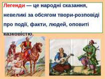Легенди — це народні сказання, невеликі за обсягом твори-розповіді про події,...