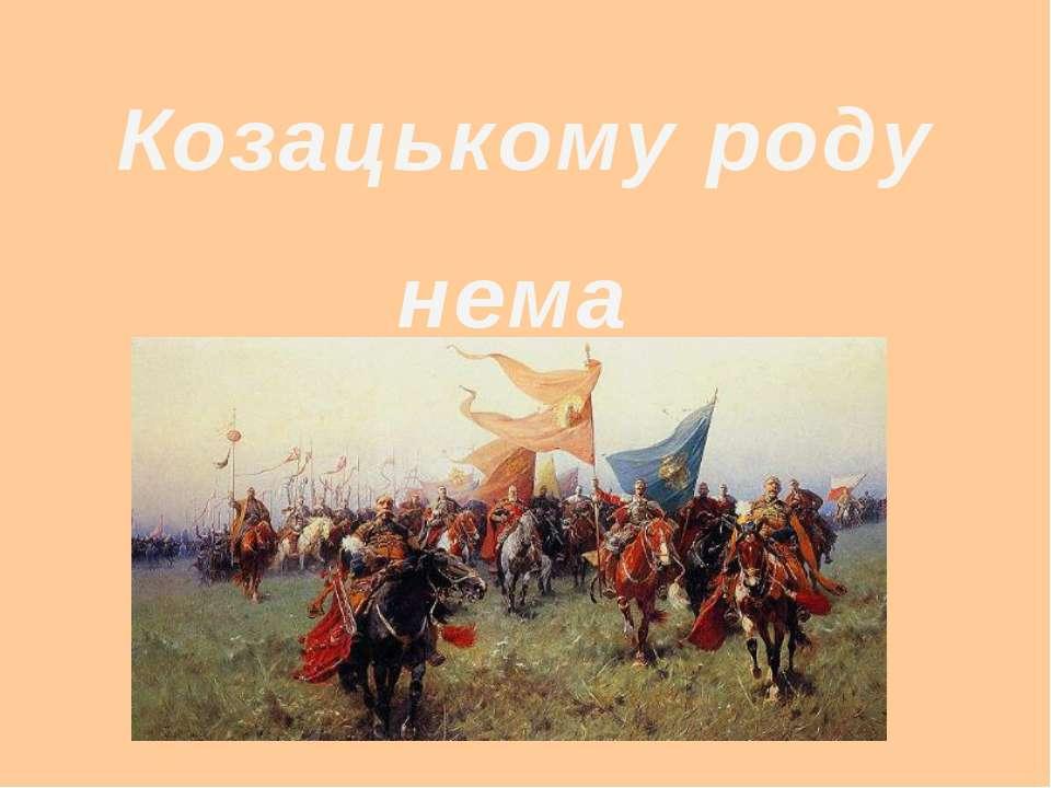 Козацькому роду нема переводу.