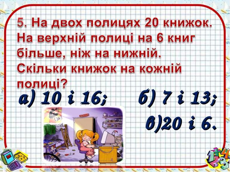 а) 10 і 16; б) 7 і 13; в)20 і 6.