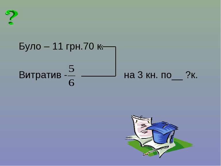 Було – 11 грн.70 к. Витратив - на 3 кн. по__ ?к.