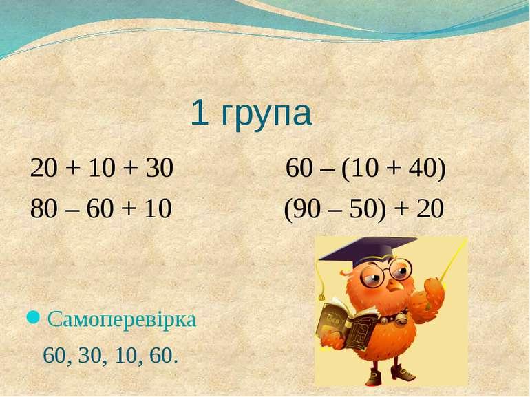 1 група 20 + 10 + 30 60 – (10 + 40) 80 – 60 + 10 (90 – 50) + 20 Самоперевірка...
